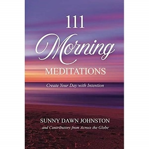 111 Morning Meditations Create Your Day with Intention by Sunny Dawn Johnston