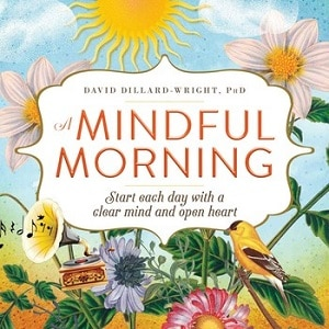 A Mindful Morning Start Each Day with a Clear Mind and Open Heart by David Dillard-Wright